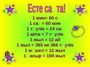 1 мин= 60 с 1 сағ = 60 мин 1 тәулік = 24 сағ 1 апта = 7 тәулік 1 жыл = 12 ай