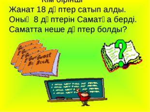 Кім бірінші Жанат 18 дәптер сатып алды. Оның 8 дәптерін Саматқа берді. Самат