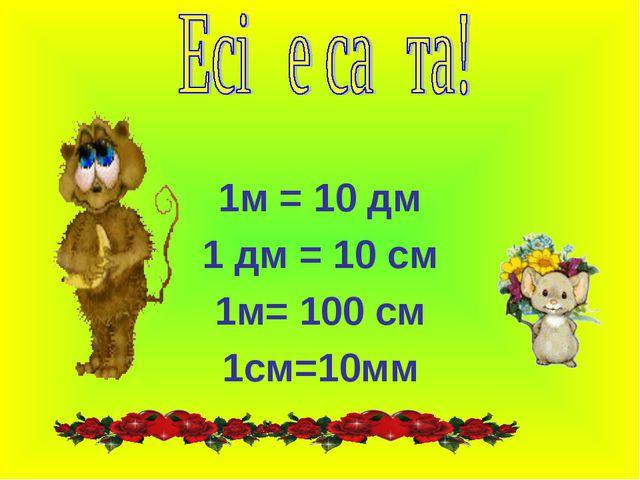 1м = 10 дм 1 дм = 10 см 1м= 100 см 1см=10мм