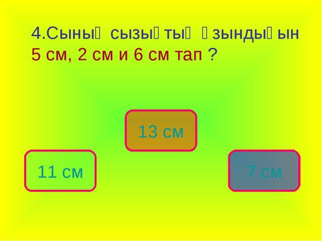 4.Сынық сызықтың ұзындығын 5 см, 2 см и 6 см тап ? 13 см 11 см 7 см