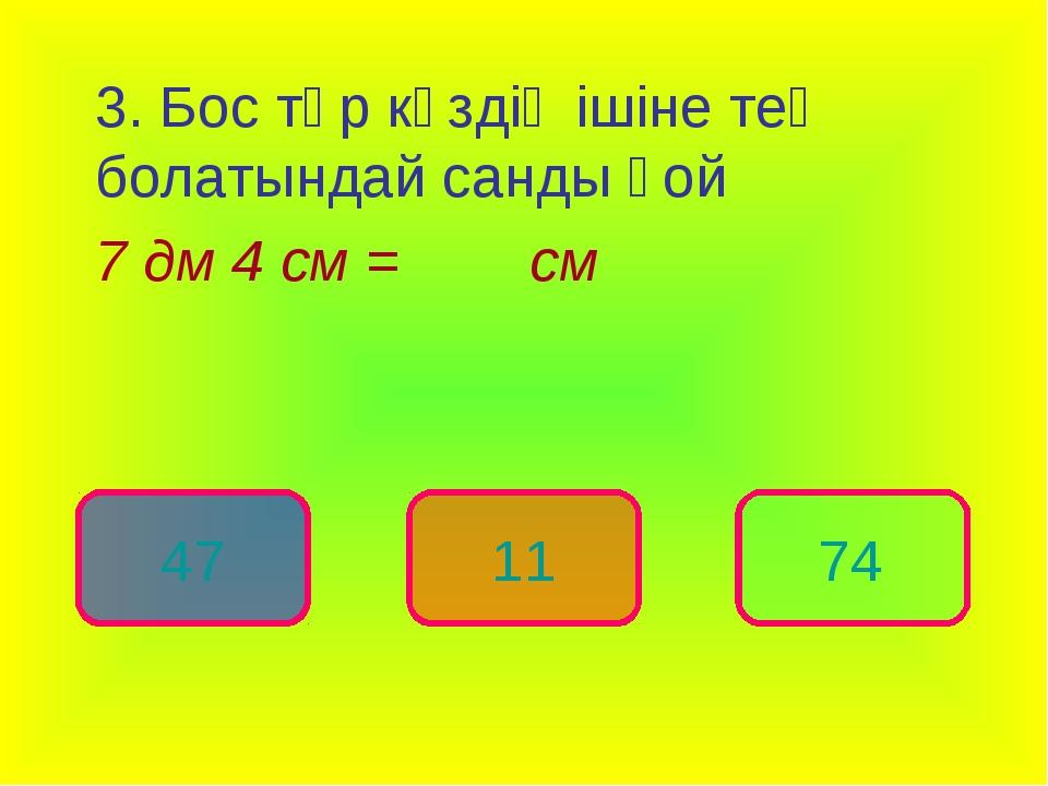 3. Бос төр көздің ішіне тең болатындай санды қой 7 дм 4 см = см 74 47 11