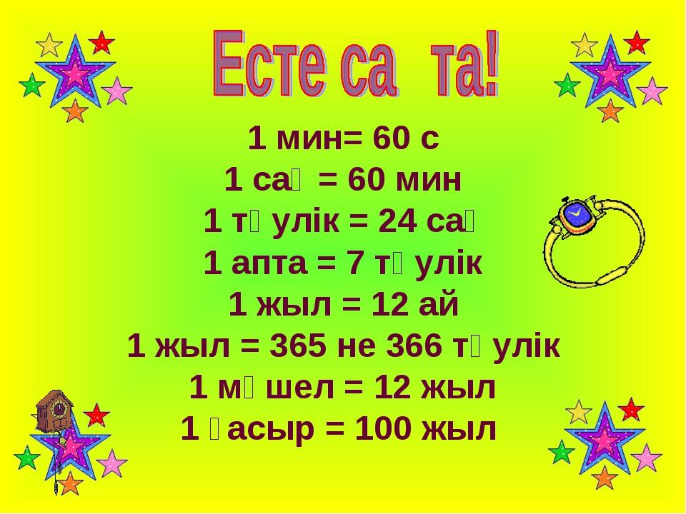 1 мин= 60 с 1 сағ = 60 мин 1 тәулік = 24 сағ 1 апта = 7 тәулік 1 жыл = 12 ай...