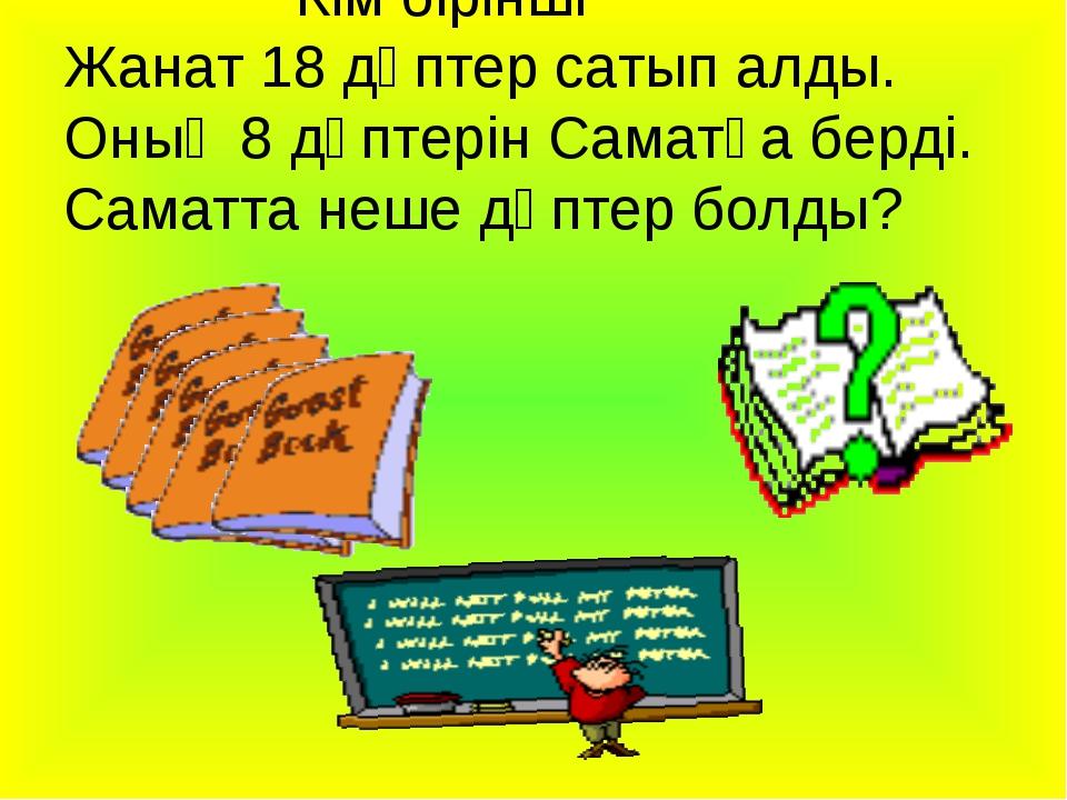 Кім бірінші Жанат 18 дәптер сатып алды. Оның 8 дәптерін Саматқа берді. Самат...