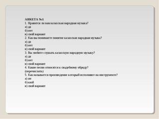 АНКЕТА №1 1. Нравится ли вам казахская народная музыка? а) да б) нет в) свой