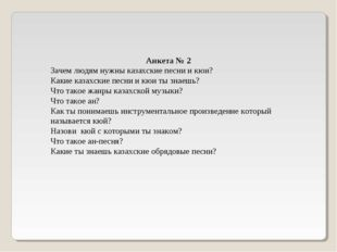 Анкета № 2 Зачем людям нужны казахские песни и кюи? Какие казахские песни и к