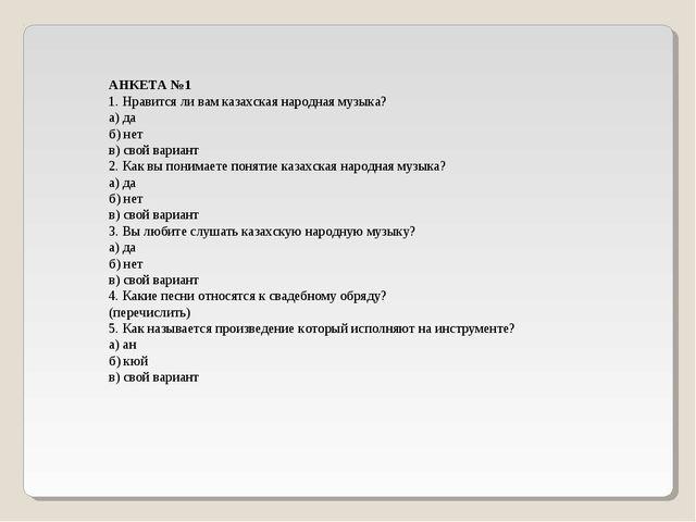 АНКЕТА №1 1. Нравится ли вам казахская народная музыка? а) да б) нет в) свой...