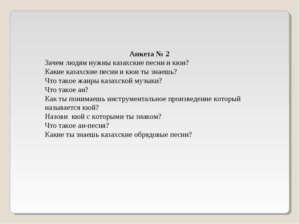 Анкета № 2 Зачем людям нужны казахские песни и кюи? Какие казахские песни и к...
