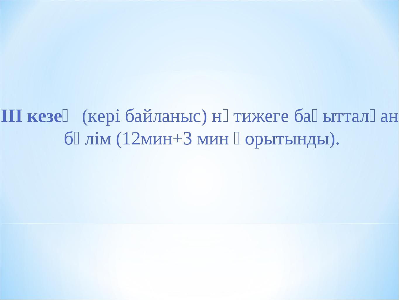 ІІІ кезең (кері байланыс) нәтижеге бағытталған бөлім (12мин+3 мин қорытынды).