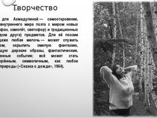 Творчество Поэзия для Ахмадулиной— самооткровение, встреча внутреннего мира