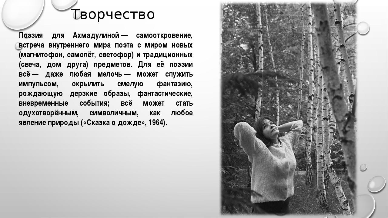 Творчество Поэзия для Ахмадулиной— самооткровение, встреча внутреннего мира...