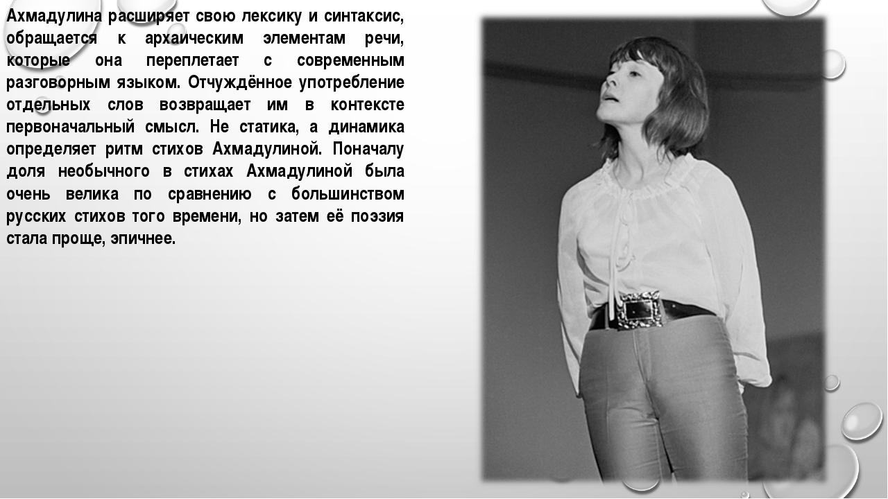 Ахмадулина расширяет свою лексику и синтаксис, обращается к архаическим элеме...