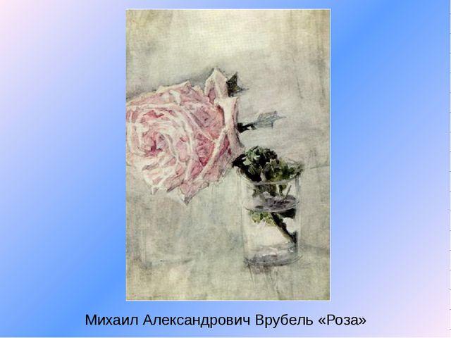 Михаил Александрович Врубель «Роза»