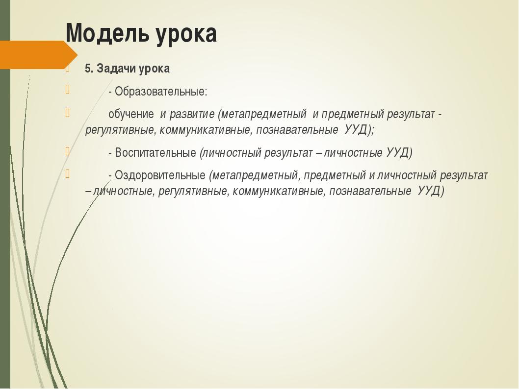 Модель урока 5. Задачи урока - Образовательные: обучение и развитие (метапр...