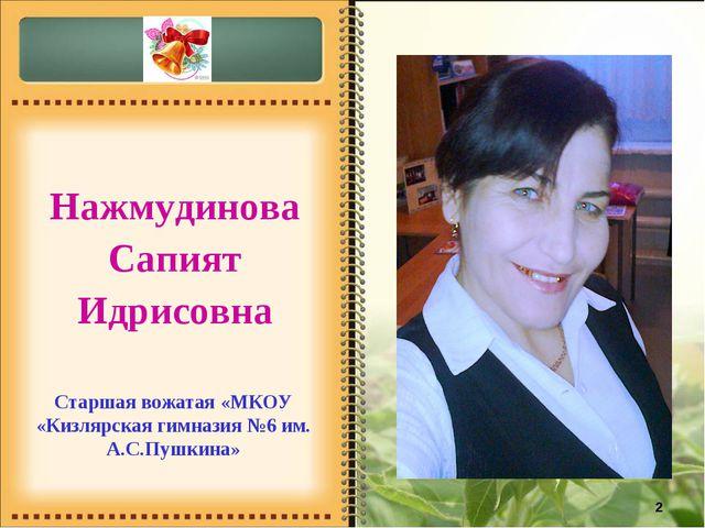 * Нажмудинова Сапият Идрисовна Старшая вожатая «МКОУ «Кизлярская гимназия №6...