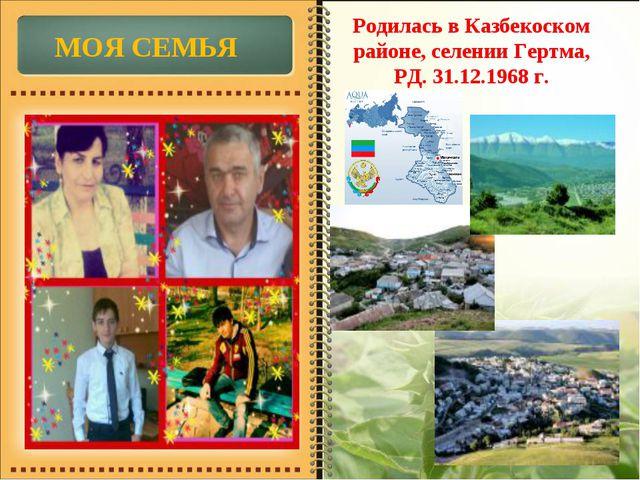 Родилась в Казбекоском районе, селении Гертма, РД. 31.12.1968 г. МОЯ СЕМЬЯ