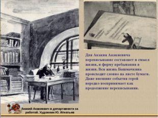 Для Акакия Акакиевича переписывание составляет и смысл жизни, и форму пребыва