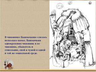 В чиновнике Башмачкине слилось несколько начал. Башмачкин одновременно чинов