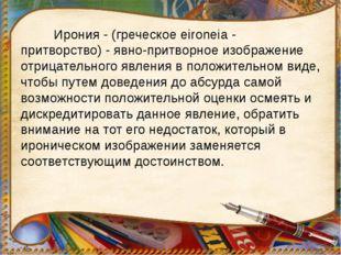 Ирония - (греческое eironeia - притворство) - явно-притворное изображение от