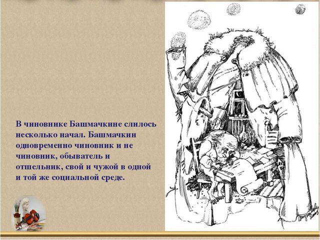 В чиновнике Башмачкине слилось несколько начал. Башмачкин одновременно чинов...