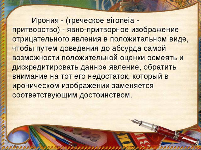 Ирония - (греческое eironeia - притворство) - явно-притворное изображение от...