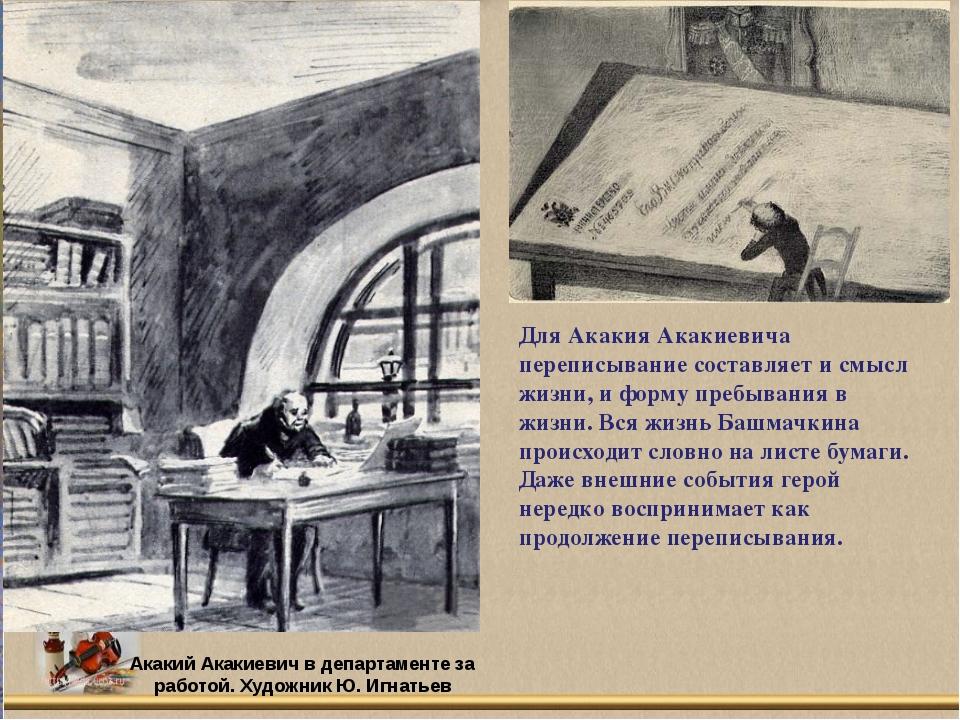 Для Акакия Акакиевича переписывание составляет и смысл жизни, и форму пребыва...