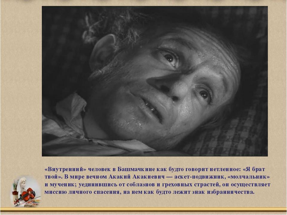«Внутренний» человек в Башмачкине как будто говорит нетленное: «Я брат твой»....