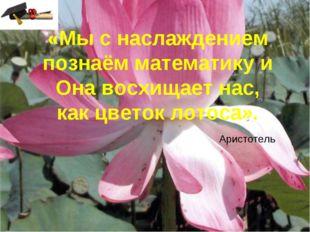 «Мы с наслаждением познаём математику и Она восхищает нас, как цветок лотоса»