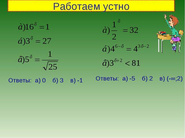 Работаем устно Ответы: а) 0 б) 3 в) -1 Ответы: а) -5 б) 2 в) (-∞;2)