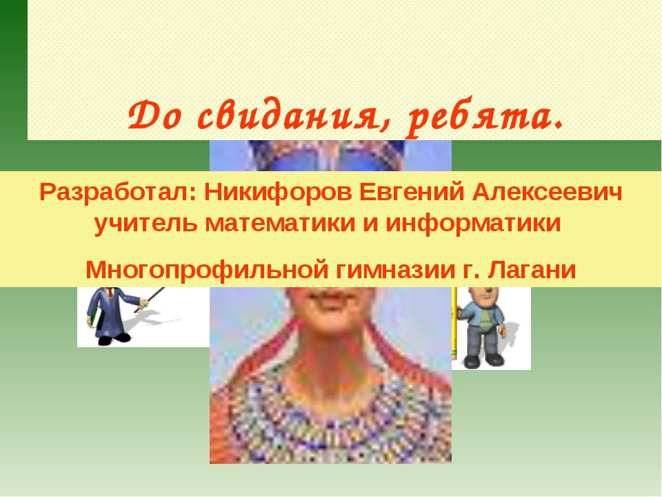 До свидания, ребята. Разработал: Никифоров Евгений Алексеевич учитель матема...