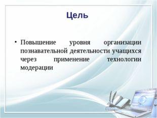 Цель Повышение уровня организации познавательной деятельности учащихся через