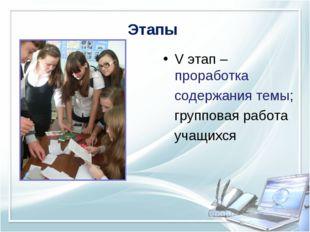 Этапы V этап – проработка содержания темы; групповая работа учащихся