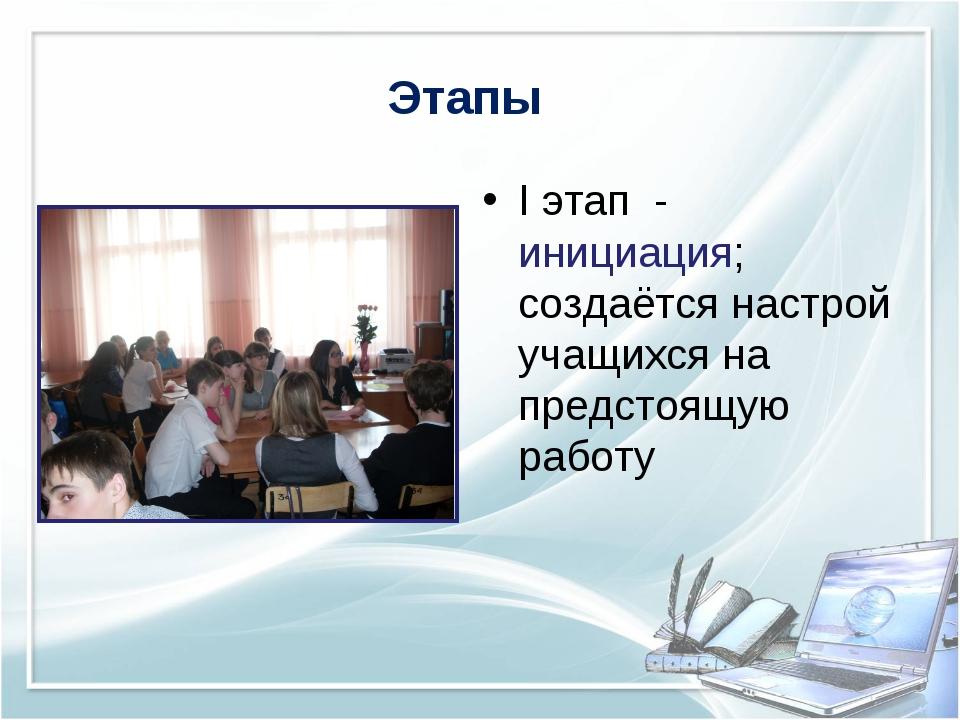 Этапы I этап - инициация; создаётся настрой учащихся на предстоящую работу