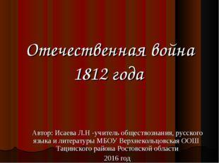 Отечественная война 1812 года Автор: Исаева Л.Н -учитель обществознания, русс