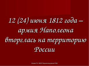 Исаева Л.Н. МБОУ Верхнекольцовская ООШ 12 (24) июня 1812 года – армия Наполео