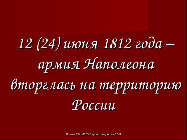 Исаева Л.Н. МБОУ Верхнекольцовская ООШ 12 (24) июня 1812 года – армия Наполео...