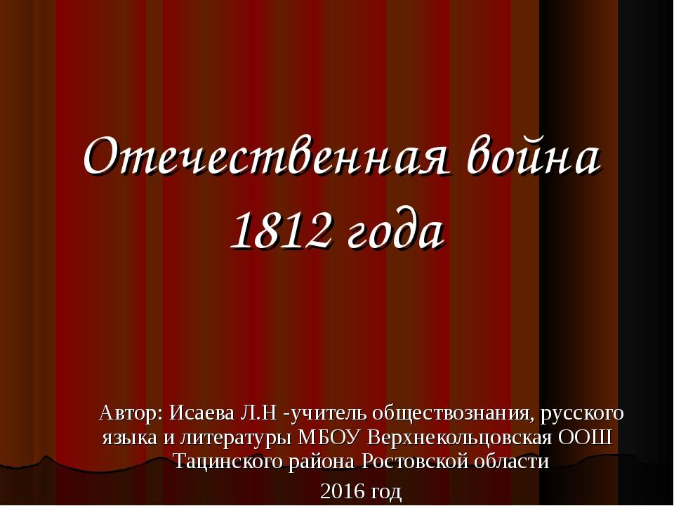 Отечественная война 1812 года Автор: Исаева Л.Н -учитель обществознания, русс...
