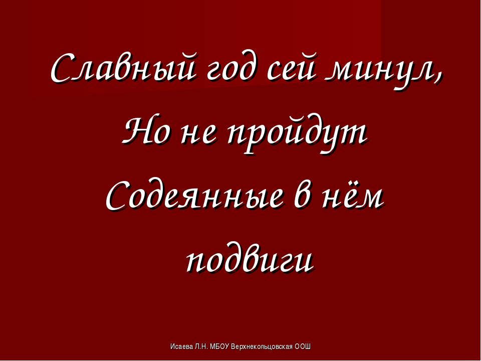 Исаева Л.Н. МБОУ Верхнекольцовская ООШ Славный год сей минул, Но не пройдут С...