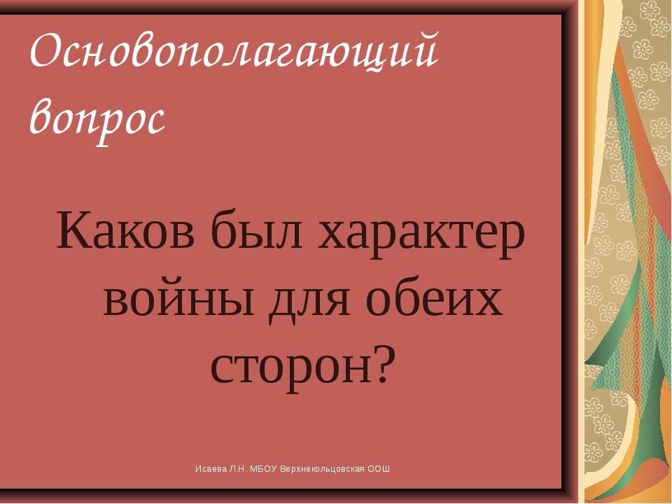 Исаева Л.Н. МБОУ Верхнекольцовская ООШ Основополагающий вопрос Каков был хара...