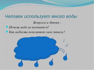 Человек использует много воды Вопросы к детям : Почему вода не кончается? Как