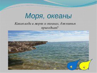 Моря, океаны Какая вода в морях и океанах, для питья пригодная?