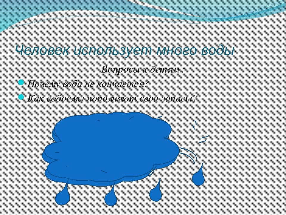 Человек использует много воды Вопросы к детям : Почему вода не кончается? Как...