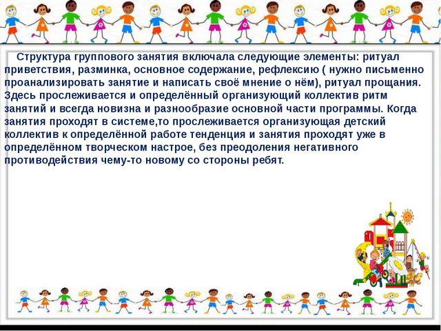 Структура группового занятия включала следующие элементы: ритуал приветствия...