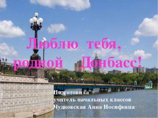 Люблю тебя, родной Донбасс! Подготовила учитель начальных классов Чудновская