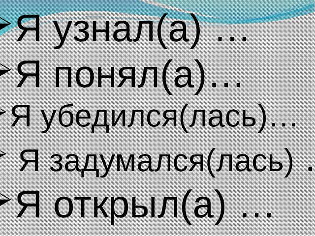 Я узнал(а) … Я понял(а)… Я убедился(лась)… Я задумался(лась) … Я открыл(а) …