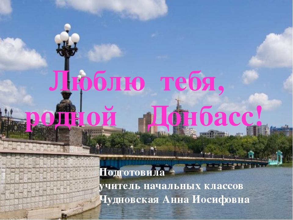Люблю тебя, родной Донбасс! Подготовила учитель начальных классов Чудновская...