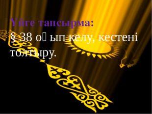 Үйге тапсырма: § 38 оқып келу, кестені толтыру.
