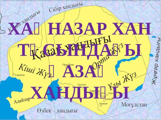 ХАҚНАЗАР ХАН ТҰСЫНДАҒЫ ҚАЗАҚ ХАНДЫҒЫ