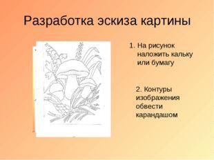 Разработка эскиза картины На рисунок наложить кальку или бумагу 2. Контуры из