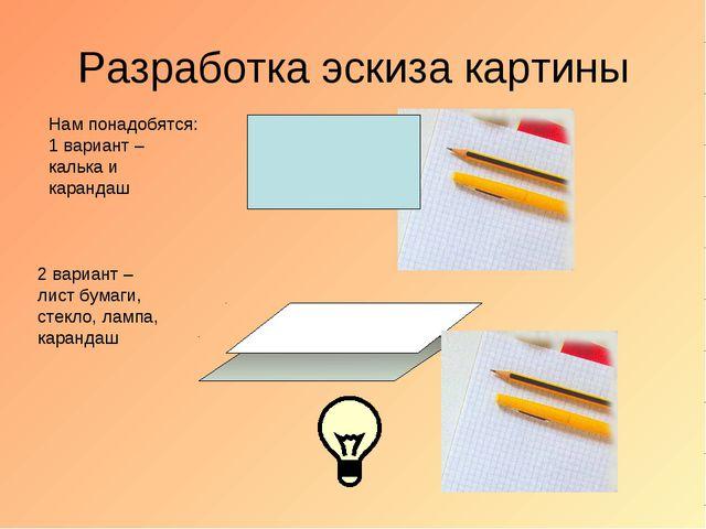 Разработка эскиза картины Нам понадобятся: 1 вариант – калька и карандаш 2 ва...