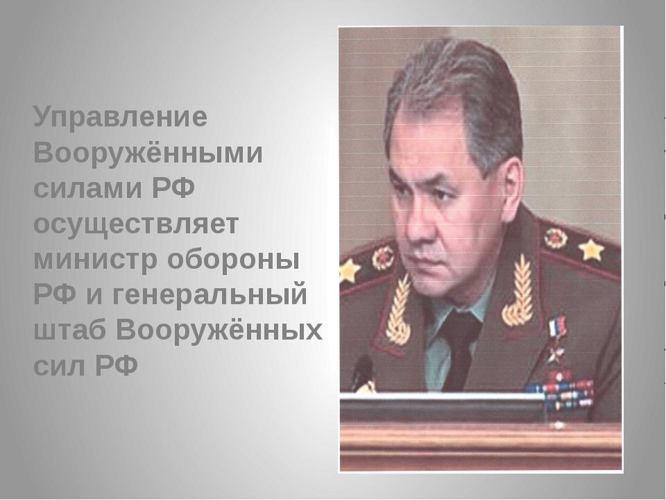 Управление Вооружёнными силами РФ осуществляет министр обороны РФ и генеральн...